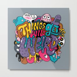 Things Might Get Weird Metal Print