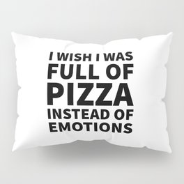 I Wish I Was Full of Pizza Instead of Emotions Pillow Sham