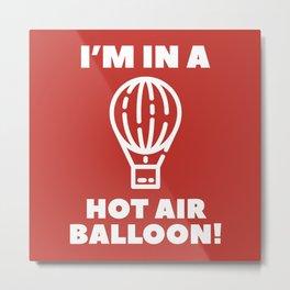 I'm In A Hot Air Balloon Metal Print