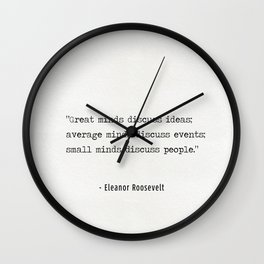 """""""Great minds discuss ideas; average minds discuss events; small minds discuss people."""" Wall Clock"""