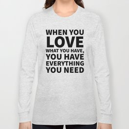 When You Love What You Have, You Have Everything You Need Long Sleeve T-shirt