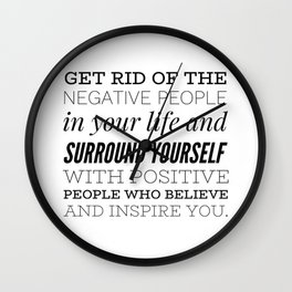 Get rid of the negative people in your life and surround yourself with positive people who believe.. Wall Clock