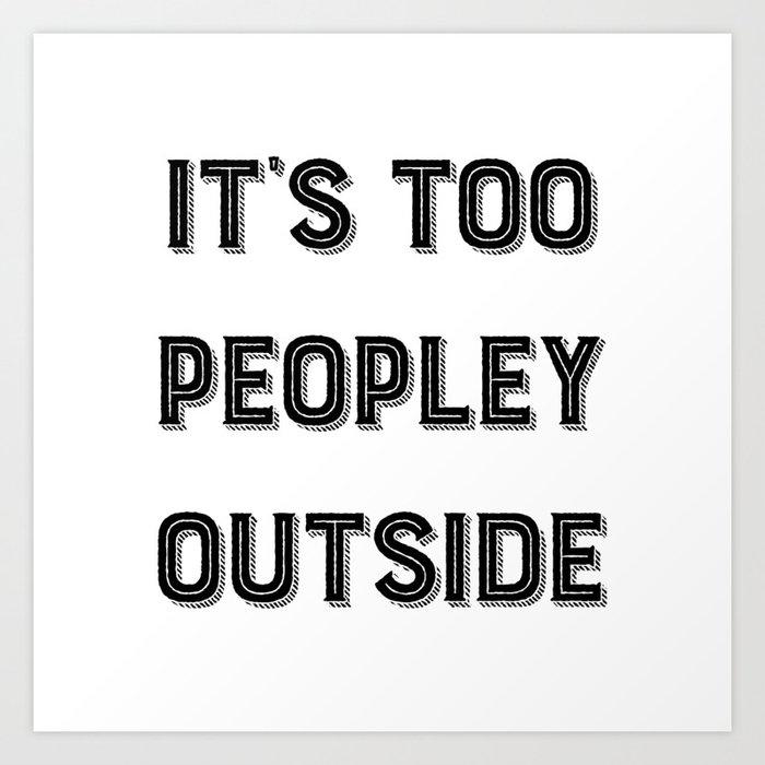 It's Too Peopley Outside. Kunstdrucke