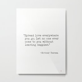 "Spread love everywhere you go. Let no one ever come to you without leaving happier."" - Mother Teresa Metal Print"