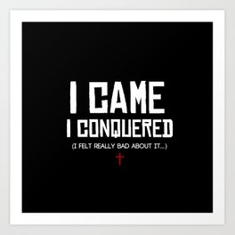 I Came. I Conquered. I Felt Really Bad About It. Art Print