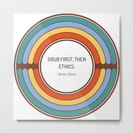 Grub first then ethics Metal Print