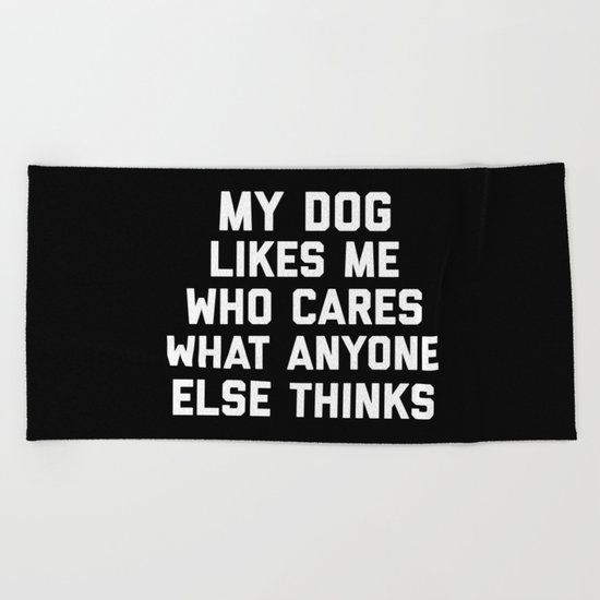 My Dog Likes Me Funny Quote Beach Towel