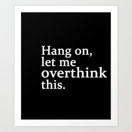 hang on , let me overthink this Art Print
