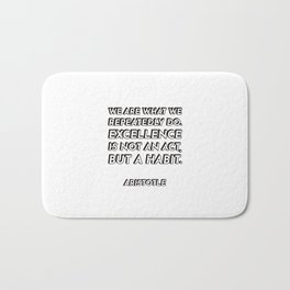 We are what we repeatedly do. Excellence, then, is not an act, but a habit. - Aristotle - Philosophy Bath Mat