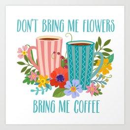 Don't Bring Me Flowers, Bring Me Coffee Art Print