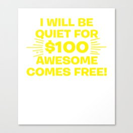 I Will Be Quiet For $100 Awesome Comes Free Canvas Print