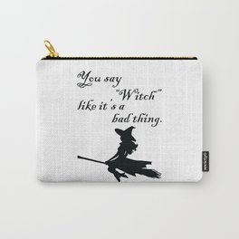 "You say ""Witch"" like it's a bad thing. Carry-All Pouch"