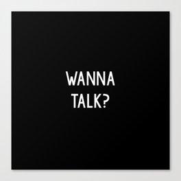 Wanna talk? Canvas Print