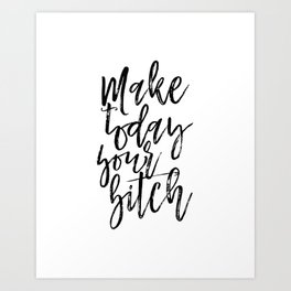 Printable Quotes, Make Today Your Bitch quote gift for friend gift idea for friend sarcasm sarcastic Art Print