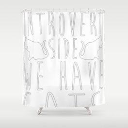 COME TO THE INTROVERT SIDE WE HAVE CATS Shower Curtain