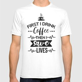 First I Drink Coffee Then I Save Lives, Funny, Nurse, Quote T-shirt