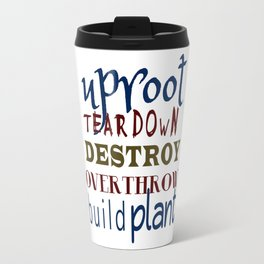 Uproot, Tear Down, Destroy, Overthrow, Build, Plant (Jer. 1:9) Travel Mug