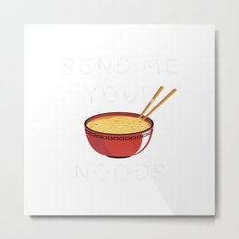 Send Me Your Noods  Funny Ramen Pho Noodle pun Tshirt T-Shirt Metal Print