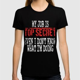 """My Job Is Top Secret Even I Don't Know What I'm Doing"" T-shirt Design Jobless Work Mysterious T-shirt"