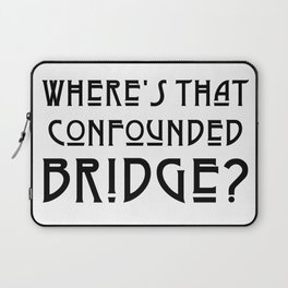 WHERE'S THAT CONFOUNDED BRIDGE? - solid black Laptop Sleeve