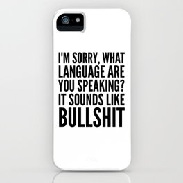I'm Sorry, What Language Are You Speaking? It Sounds Like Bullshit iPhone Case