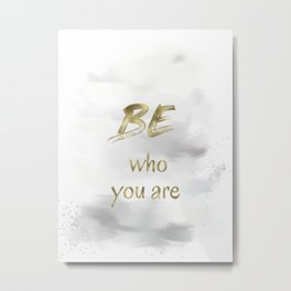 Be Who You Are (gold on grey and white) Metal Print