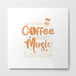 I Turn Coffee Into Music Education Funny Music Teacher T-Shirt Metal Print