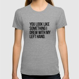 You look like something I drew with my left hand T-shirt