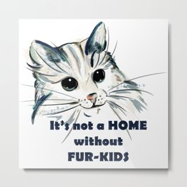 Cat. Conceptial design: it's not a home without fur kids Metal Print