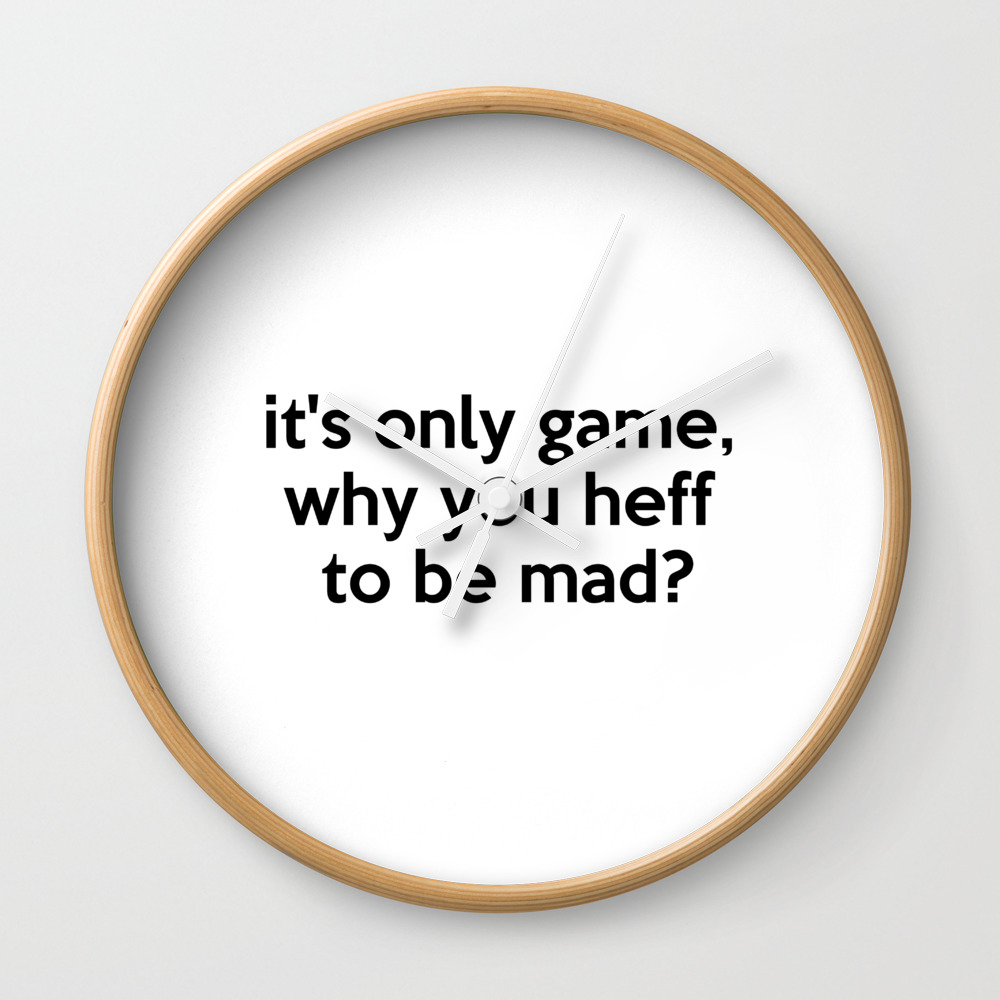 It S Only Game Why You Heff To Be Mad Quote Wall Clock By Azza1070 Shefinds