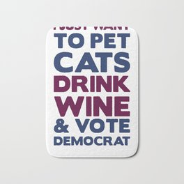 I JUST WANT TO PET CATS, DRINK WINE AND VOTE DEMOCRAT T-SHIRT Bath Mat