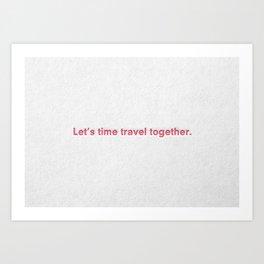 """Let's time travel together."" Art Print"