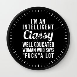 I'M AN INTELLIGENT, CLASSY, WELL EDUCATED WOMAN WHO SAYS FUCK A LOT (Black & White) Wall Clock