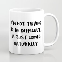 I'm Not Trying To Be Difficult... It Just Comes Naturally. Coffee Mug