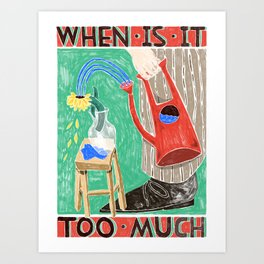 when is it too much Art Print