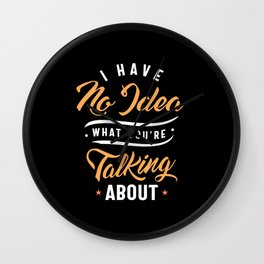 Funny Sarcasm Shirt I Have No Idea What You're Talking About Wall Clock
