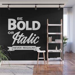 Be Bold or Italic, Never Regular Wall Mural