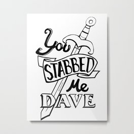 You stabbed me Dave (Black) Metal Print