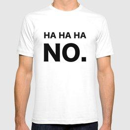 HA HA HA NO. T-shirt