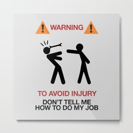 Warning, to avoid injury, Don't Tell Me How To Do My Job, fun road sign, traffic, humor Metal Print