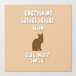Everything Tastes Better With Cat Hair In It! Canvas Print