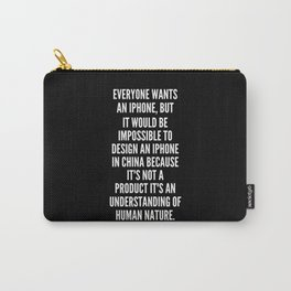 Everyone wants an iPhone but it would be impossible to design an iPhone in China because it s not a product it s an understanding of human nature Carry-All Pouch