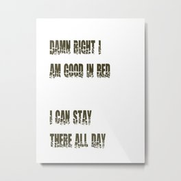 Damn Right I Am Good In Bed, I Can Stay There All Day Metal Print