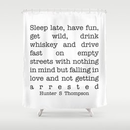 Hunter S Thompson - Sleep Late, Have Fun, Get Wild, Drink Whiskey and Drive Fast Shower Curtain