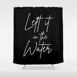 Left It In The Water Shower Curtain