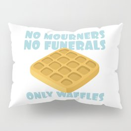 No Mourners No Funerals Only Waffles Pillow Sham