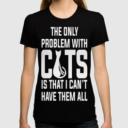 Cats...I can_t have them all T-shirt