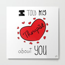 I Told My Therapist About You Metal Print