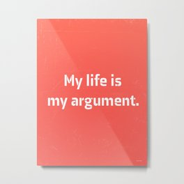 My life is my argument. Metal Print