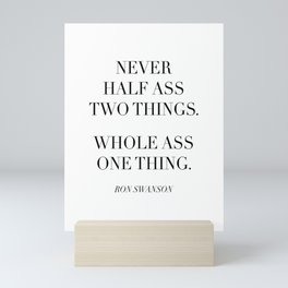 Never Half Ass Two Things. Whole Ass One Thing. -Ron Swanson Mini Art Print